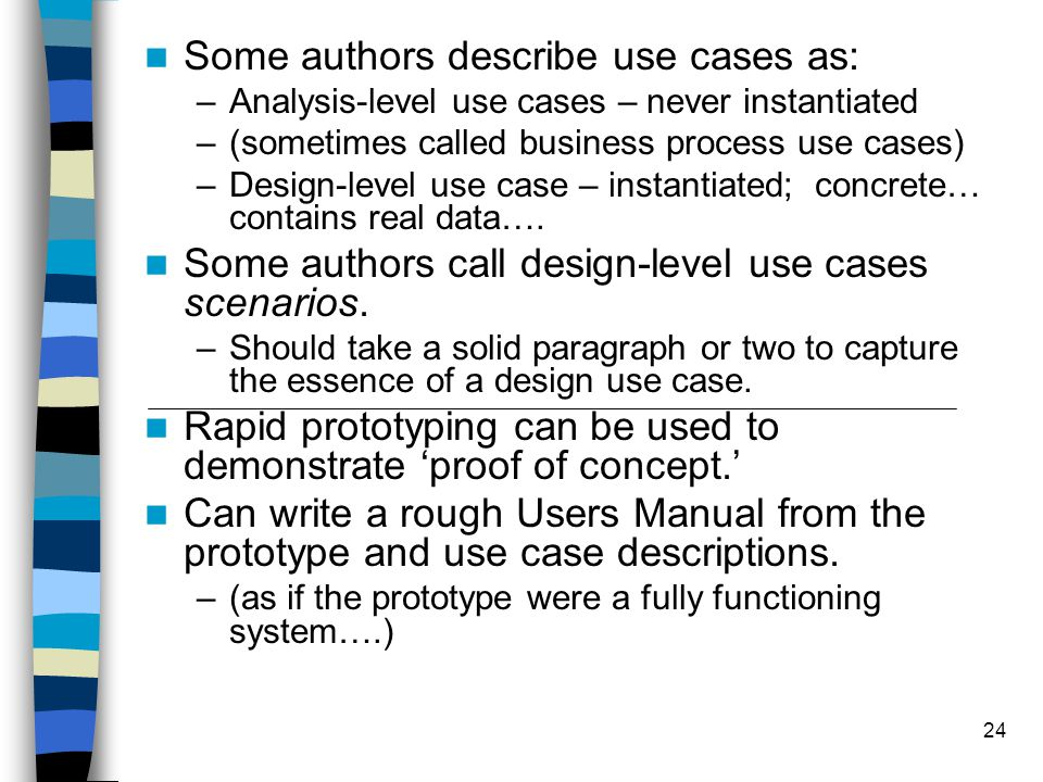24 Some authors describe use cases as: –Analysis-level use cases – never instantiated –(sometimes called business process use cases) –Design-level use