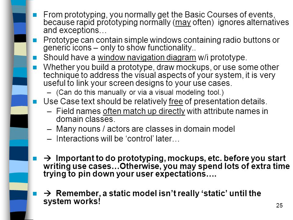 25 From prototyping, you normally get the Basic Courses of events, because rapid prototyping normally (may often) ignores alternatives and exceptions…