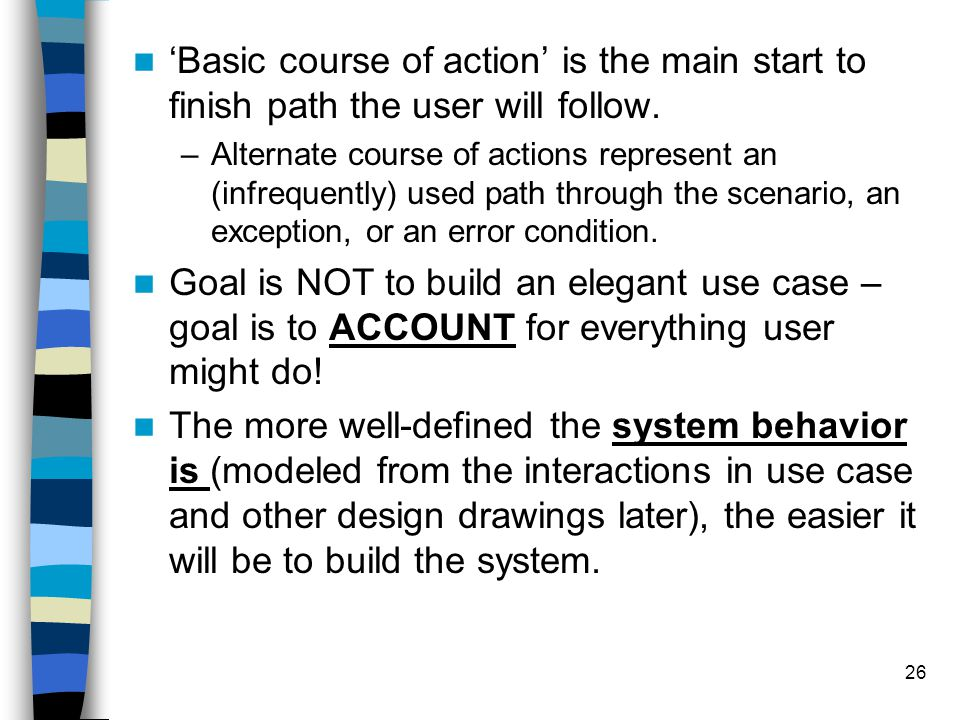 26 'Basic course of action' is the main start to finish path the user will follow. –Alternate course of actions represent an (infrequently) used path