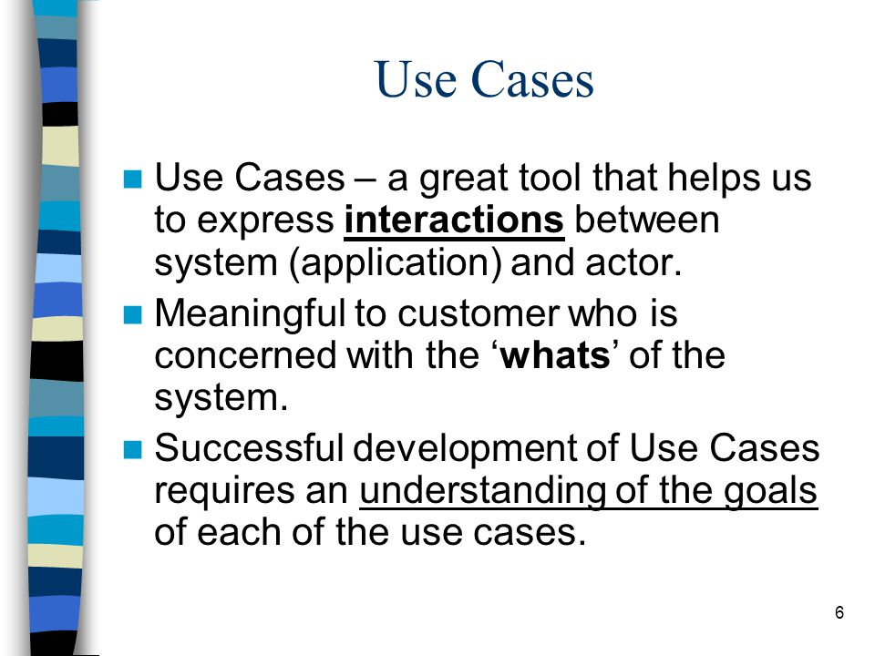 6 Use Cases – a great tool that helps us to express interactions between system (application) and actor. Meaningful to customer who is concerned with
