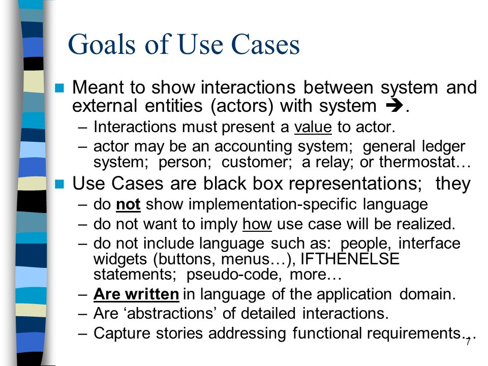 7 Goals of Use Cases Meant to show interactions between system and external entities (actors) with system . –Interactions must present a value to act