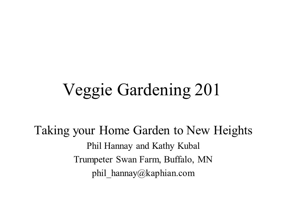 Veggie Gardening 201 Taking your Home Garden to New Heights Phil Hannay and Kathy Kubal Trumpeter Swan Farm, Buffalo, MN phil_hannay@kaphian.com