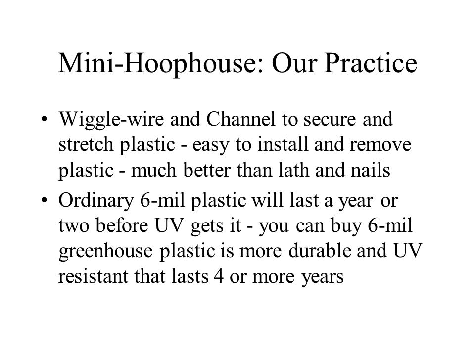 Mini-Hoophouse: Our Practice Wiggle-wire and Channel to secure and stretch plastic - easy to install and remove plastic - much better than lath and nails Ordinary 6-mil plastic will last a year or two before UV gets it - you can buy 6-mil greenhouse plastic is more durable and UV resistant that lasts 4 or more years