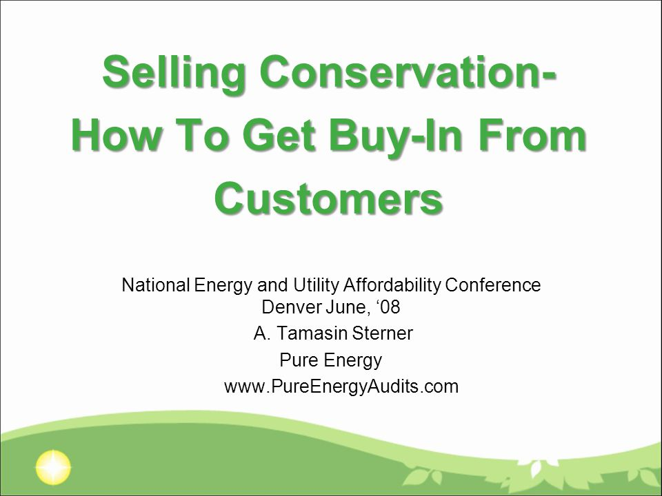Selling Conservation- How To Get Buy-In From Customers National Energy and Utility Affordability Conference Denver June, '08 A.