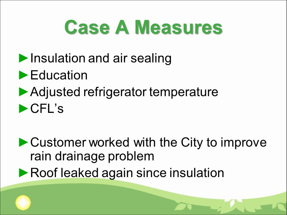 Case A Measures ►Insulation and air sealing ►Education ►Adjusted refrigerator temperature ►CFL's ►Customer worked with the City to improve rain drainage problem ►Roof leaked again since insulation