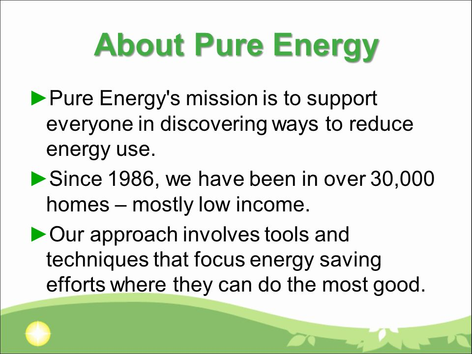 About Pure Energy ►Pure Energy s mission is to support everyone in discovering ways to reduce energy use.