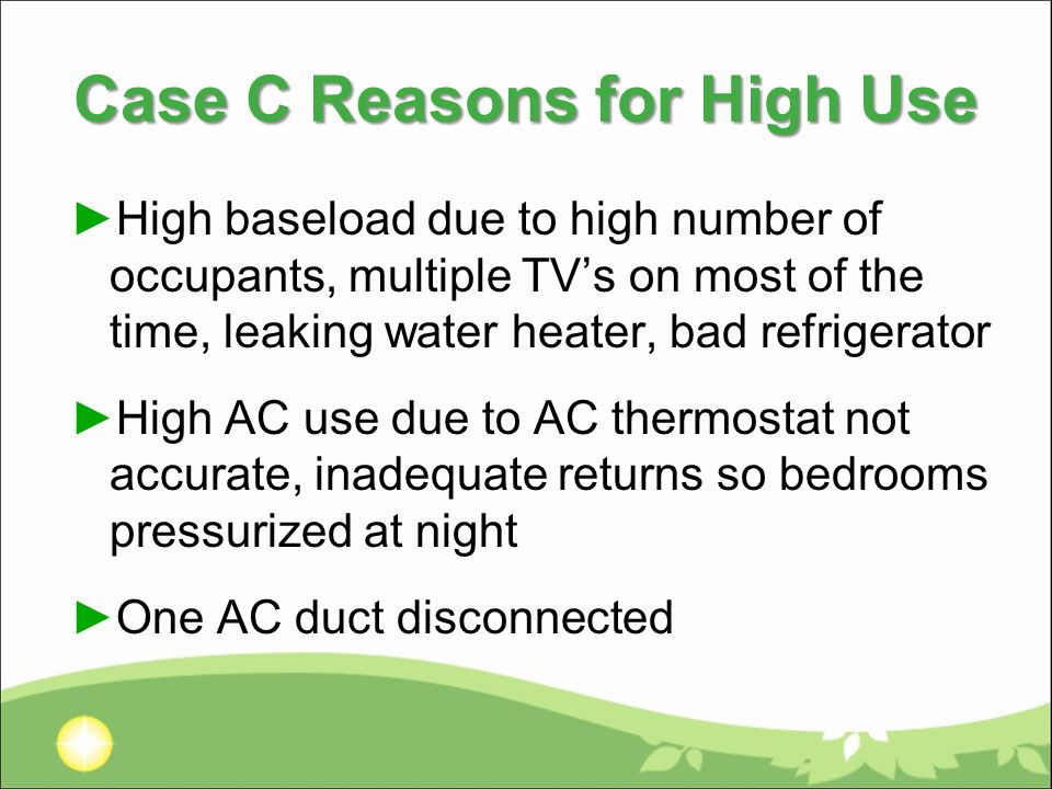 Case C Reasons for High Use ►High baseload due to high number of occupants, multiple TV's on most of the time, leaking water heater, bad refrigerator ►High AC use due to AC thermostat not accurate, inadequate returns so bedrooms pressurized at night ►One AC duct disconnected