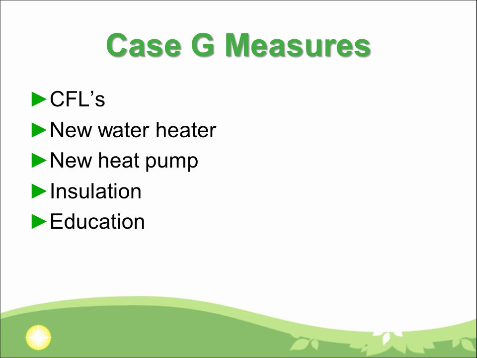 Case G Measures ►CFL's ►New water heater ►New heat pump ►Insulation ►Education