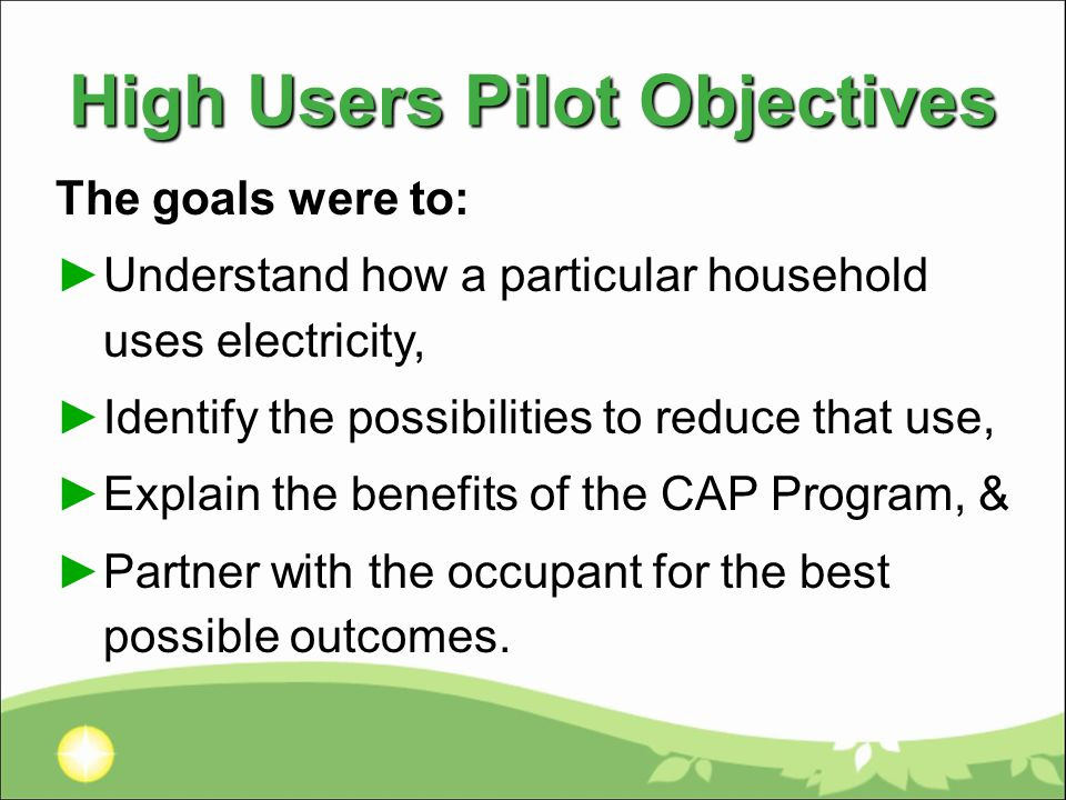 High Users Pilot Objectives The goals were to: ►Understand how a particular household uses electricity, ►Identify the possibilities to reduce that use, ►Explain the benefits of the CAP Program, & ►Partner with the occupant for the best possible outcomes.