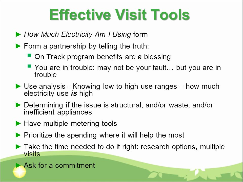 Effective Visit Tools ►How Much Electricity Am I Using form ►Form a partnership by telling the truth:  On Track program benefits are a blessing  You are in trouble: may not be your fault… but you are in trouble ►Use analysis - Knowing low to high use ranges – how much electricity use is high ►Determining if the issue is structural, and/or waste, and/or inefficient appliances ►Have multiple metering tools ►Prioritize the spending where it will help the most ►Take the time needed to do it right: research options, multiple visits ►Ask for a commitment