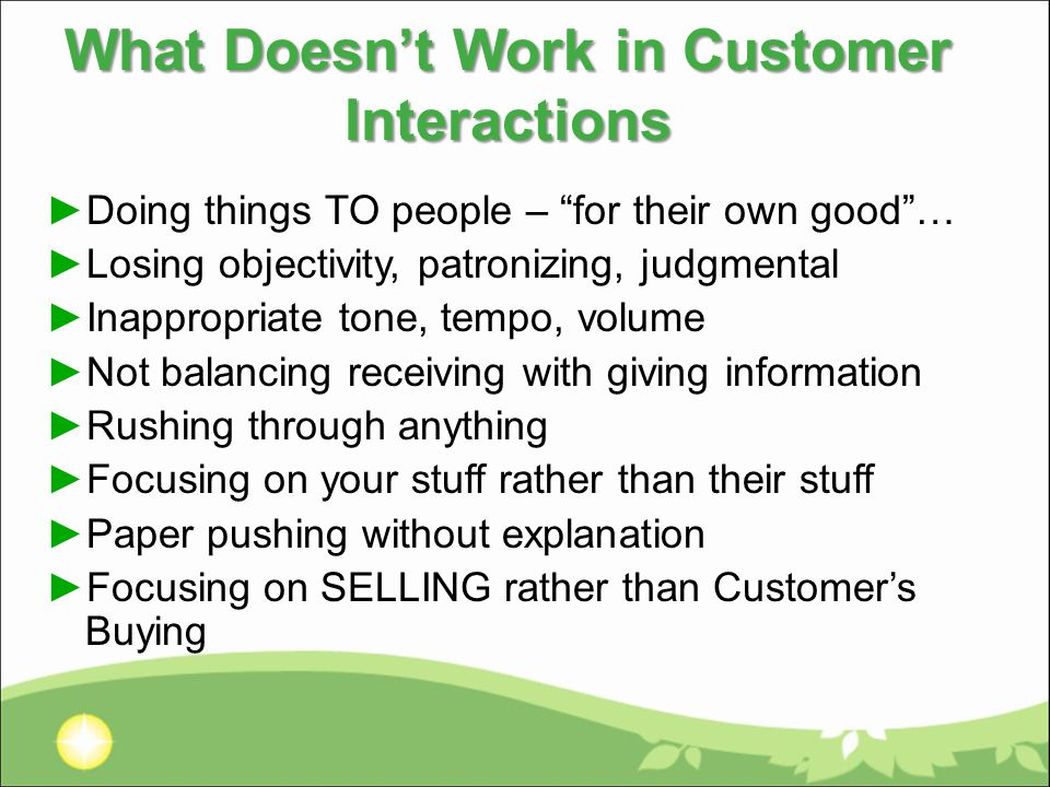 What Doesn't Work in Customer Interactions ►Doing things TO people – for their own good … ►Losing objectivity, patronizing, judgmental ►Inappropriate tone, tempo, volume ►Not balancing receiving with giving information ►Rushing through anything ►Focusing on your stuff rather than their stuff ►Paper pushing without explanation ►Focusing on SELLING rather than Customer's Buying