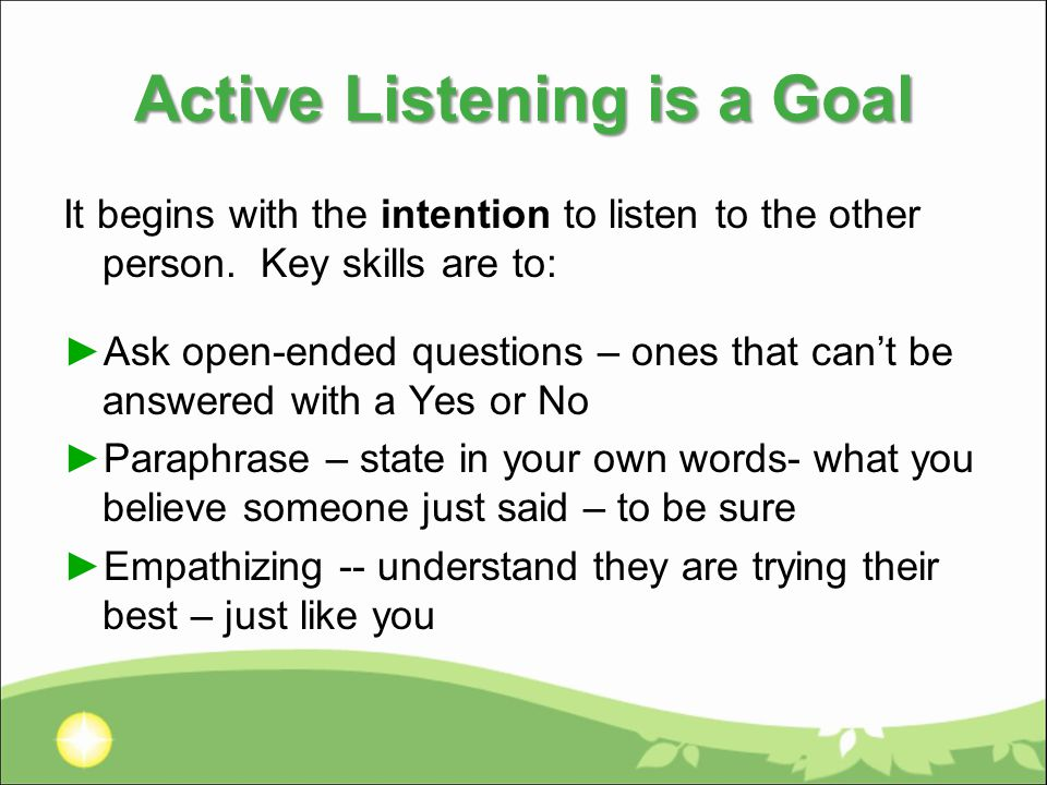 Active Listening is a Goal It begins with the intention to listen to the other person.