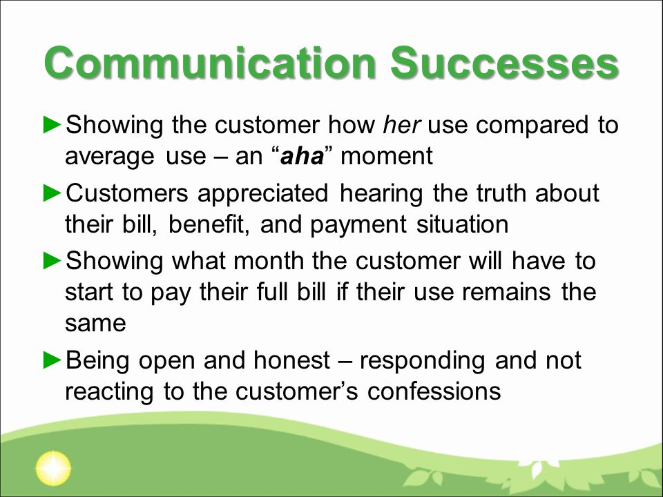 Communication Successes ►Showing the customer how her use compared to average use – an aha moment ►Customers appreciated hearing the truth about their bill, benefit, and payment situation ►Showing what month the customer will have to start to pay their full bill if their use remains the same ►Being open and honest – responding and not reacting to the customer's confessions