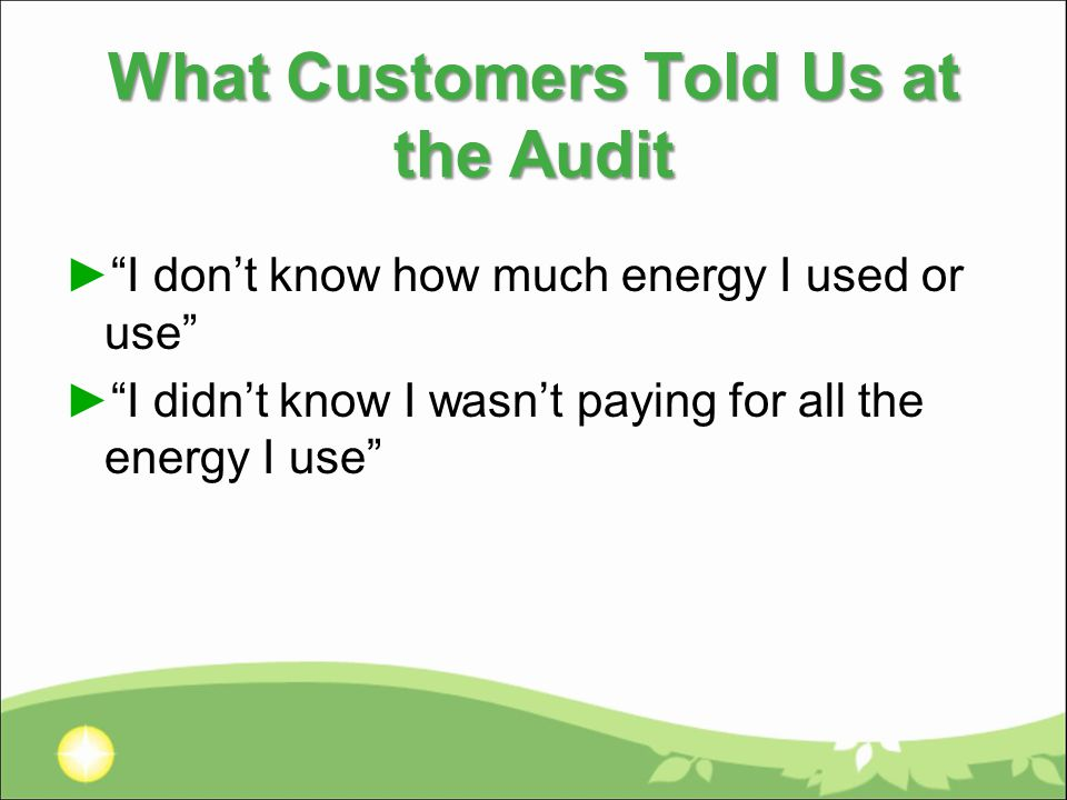 What Customers Told Us at the Audit ► I don't know how much energy I used or use ► I didn't know I wasn't paying for all the energy I use