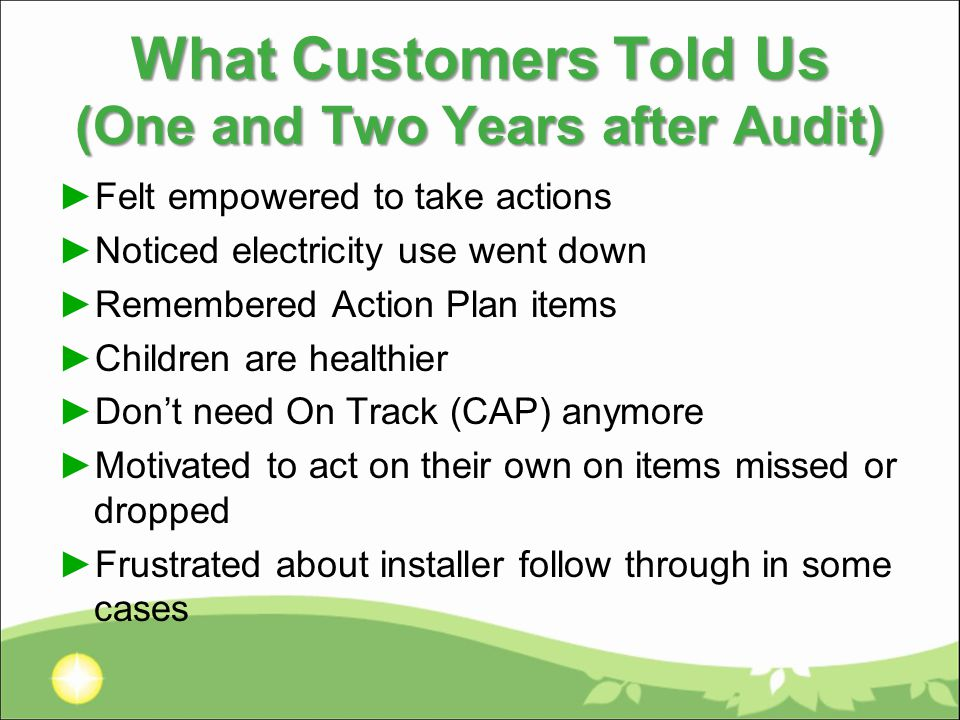 What Customers Told Us (One and Two Years after Audit) ►Felt empowered to take actions ►Noticed electricity use went down ►Remembered Action Plan items ►Children are healthier ►Don't need On Track (CAP) anymore ►Motivated to act on their own on items missed or dropped ►Frustrated about installer follow through in some cases