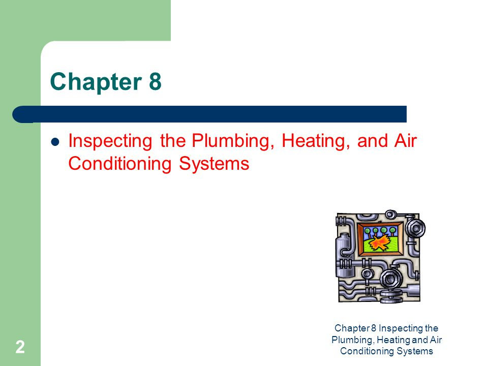 Chapter 8 Inspecting the Plumbing, Heating and Air Conditioning Systems 23 Inspecting the Furnace-Oil and Gas Fired  Oil furnace inspection  Location of oil storage tank  Aboveground or underground  Underground leakage into soil  Aboveground leaks, rust, corrosion  Gas furnace inspection  Pilot light  Gas burners inside heat exchanger  Black iron pipe carrying gas from source  Shut off valve for pipe  Drip leg