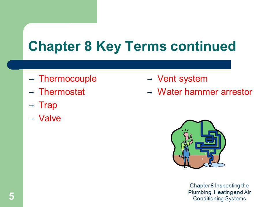 Chapter 8 Inspecting the Plumbing, Heating and Air Conditioning Systems 5 Chapter 8 Key Terms continued  Thermocouple  Thermostat  Trap  Valve  Vent system  Water hammer arrestor