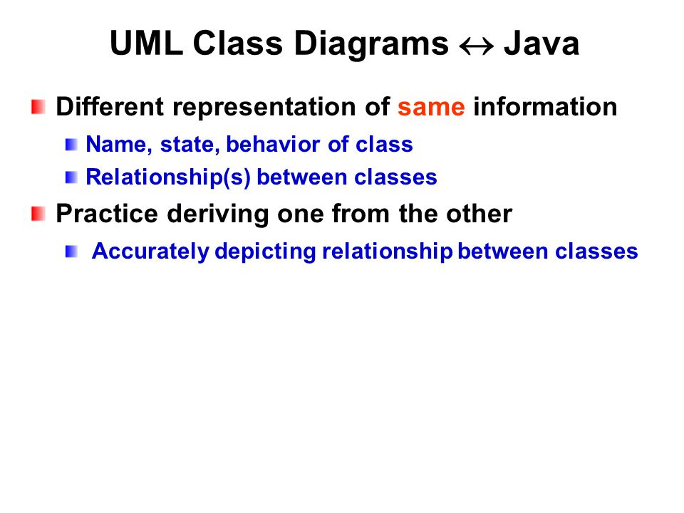 UML Class Diagrams  Java Different representation of same information Name, state, behavior of class Relationship(s) between classes Practice deriving one from the other Accurately depicting relationship between classes
