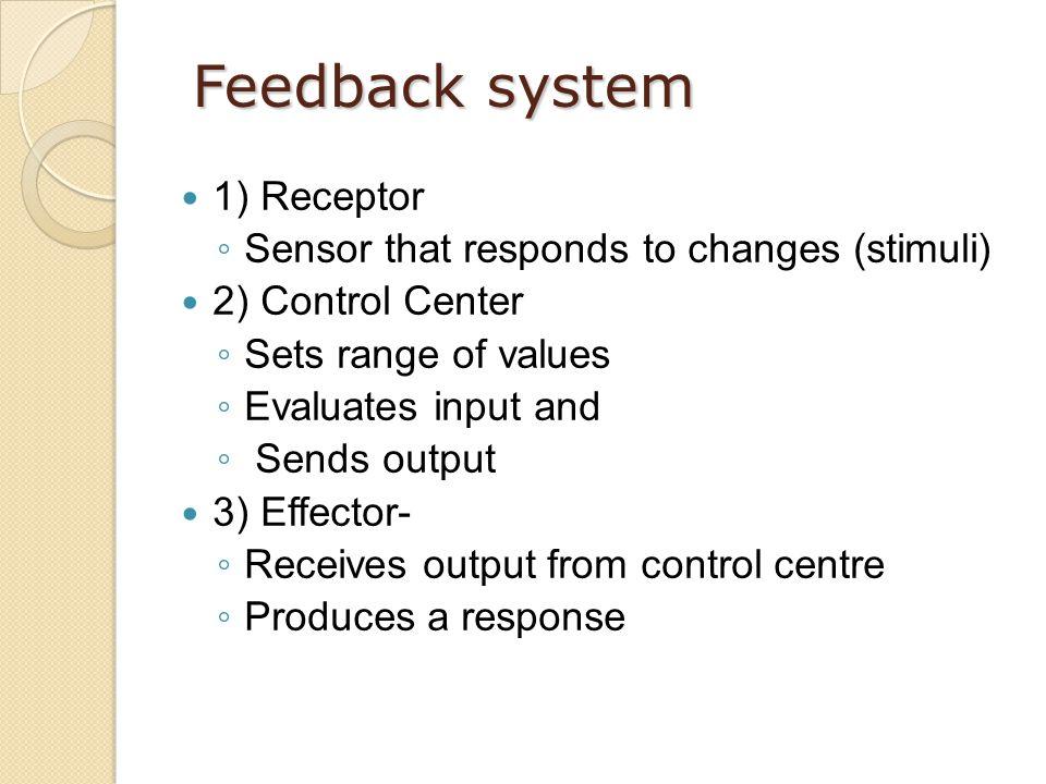 Feedback system 1) Receptor ◦ Sensor that responds to changes (stimuli) 2) Control Center ◦ Sets range of values ◦ Evaluates input and ◦ Sends output