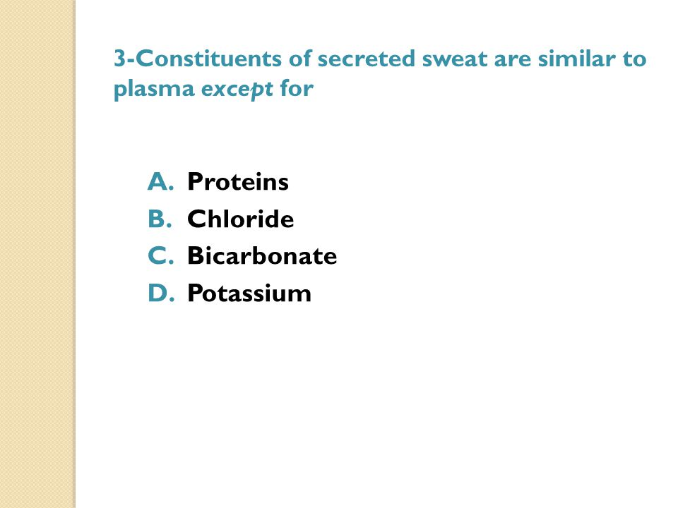 3-Constituents of secreted sweat are similar to plasma except for A.Proteins B.Chloride C.Bicarbonate D.Potassium