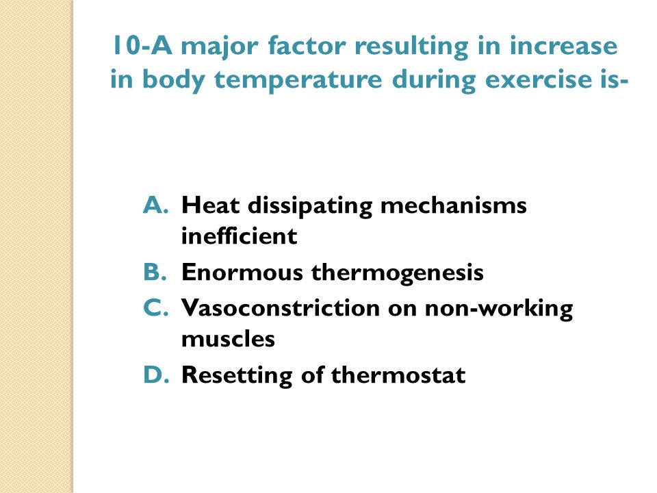 10-A major factor resulting in increase in body temperature during exercise is- A.Heat dissipating mechanisms inefficient B.Enormous thermogenesis C.V
