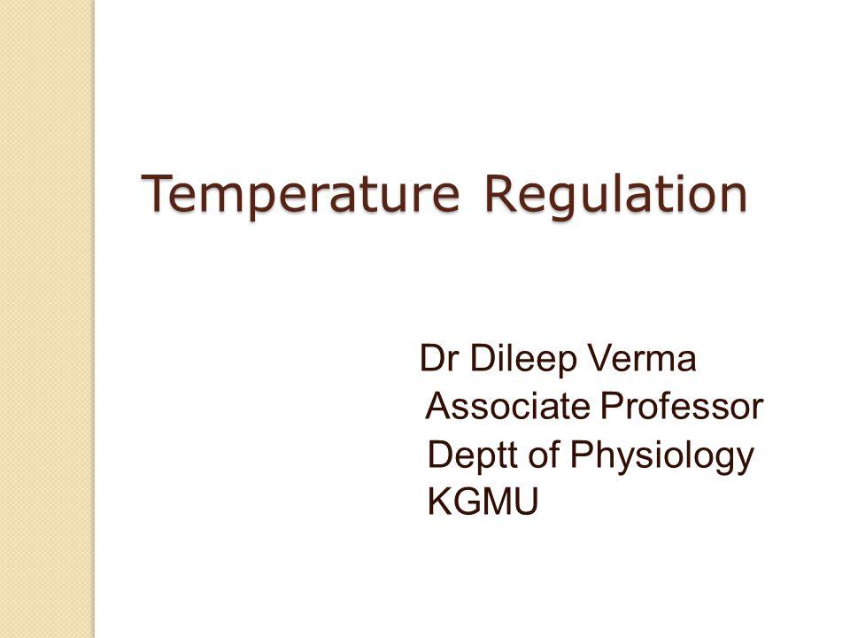 Temperature Regulation Dr Dileep Verma Associate Professor Deptt of Physiology KGMU