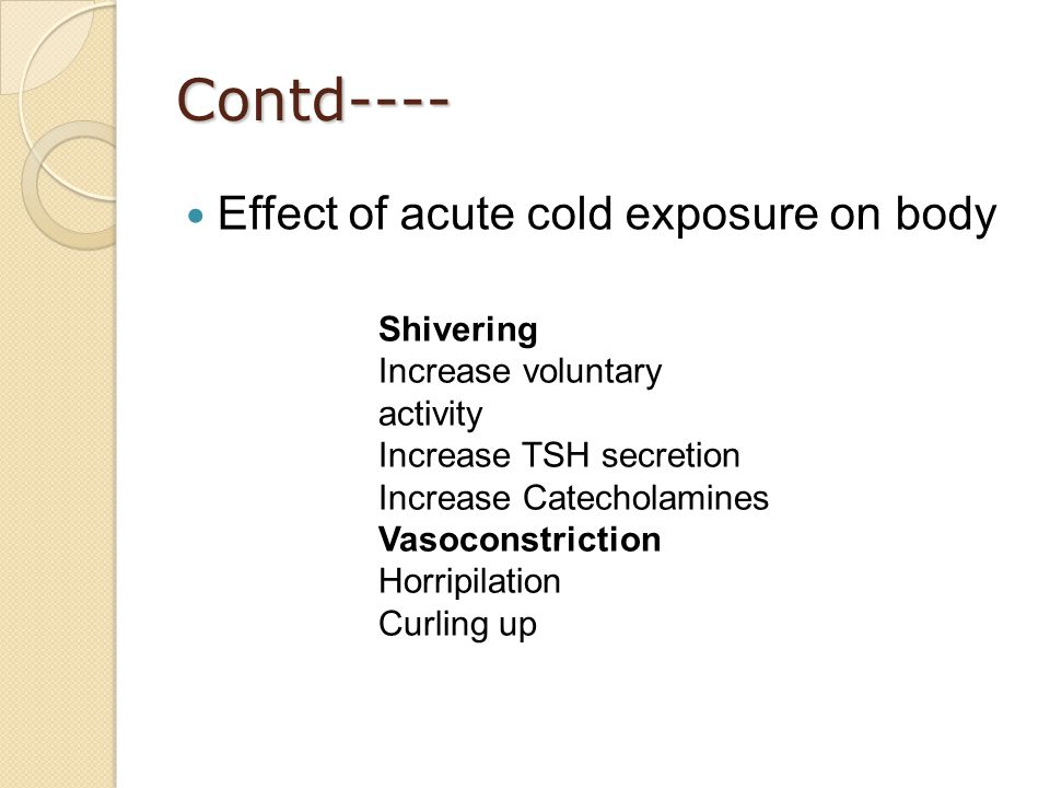 Contd---- Effect of acute cold exposure on body Shivering Increase voluntary activity Increase TSH secretion Increase Catecholamines Vasoconstriction