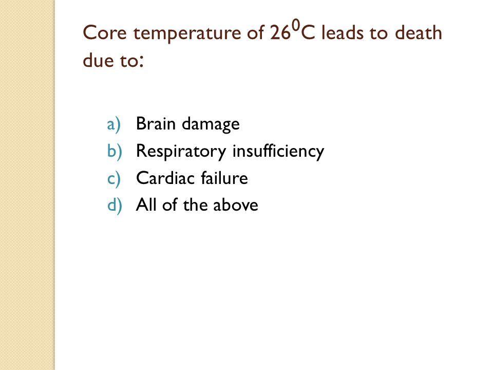 Core temperature of 26 0 C leads to death due to : a)Brain damage b)Respiratory insufficiency c)Cardiac failure d)All of the above