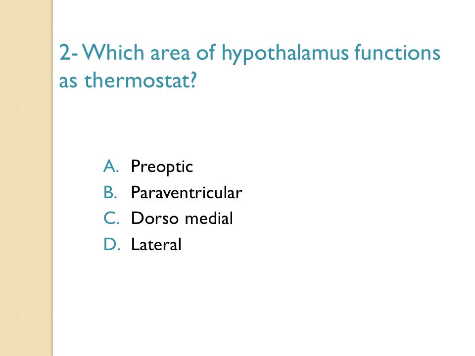 2- Which area of hypothalamus functions as thermostat? A.Preoptic B.Paraventricular C.Dorso medial D.Lateral