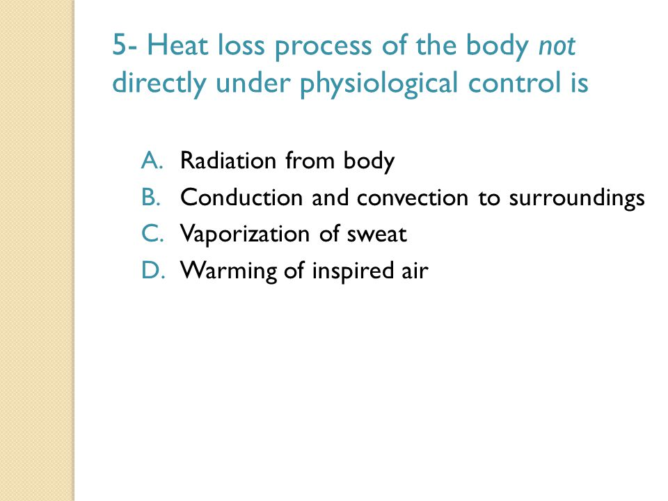 5- Heat loss process of the body not directly under physiological control is A.Radiation from body B.Conduction and convection to surroundings C.Vapor
