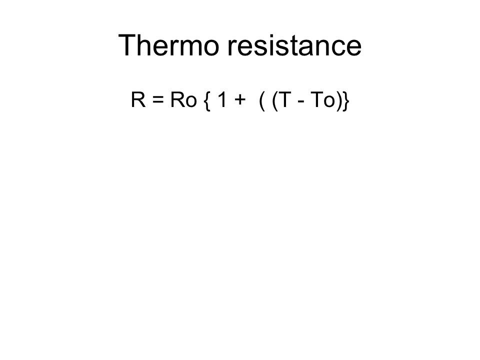 Thermo resistance R = Ro { 1 + ( (T - To)}