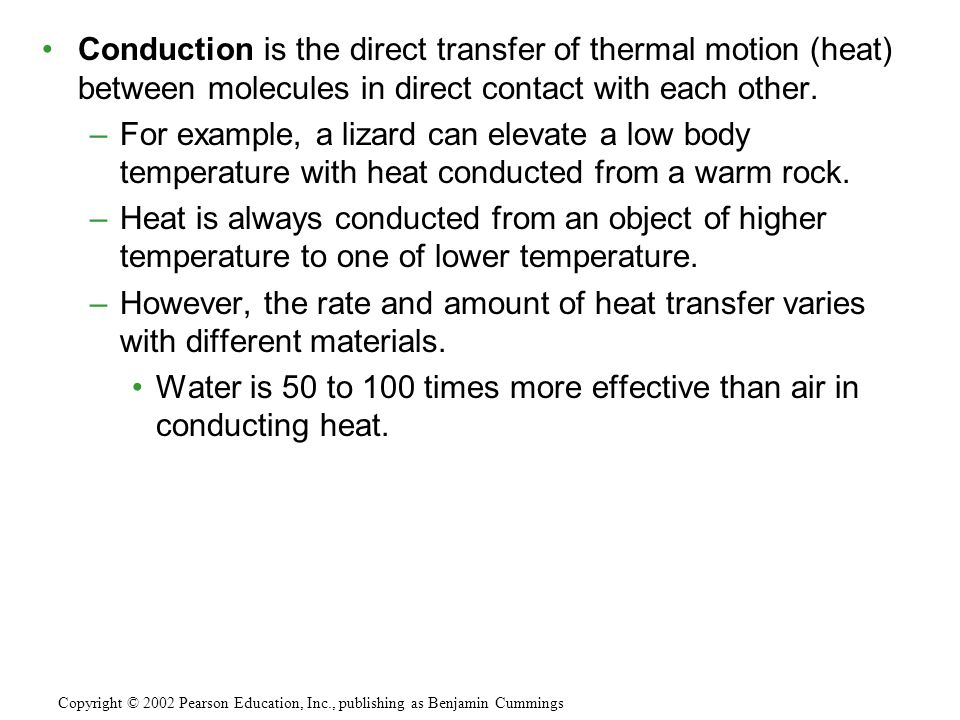 Conduction is the direct transfer of thermal motion (heat) between molecules in direct contact with each other.
