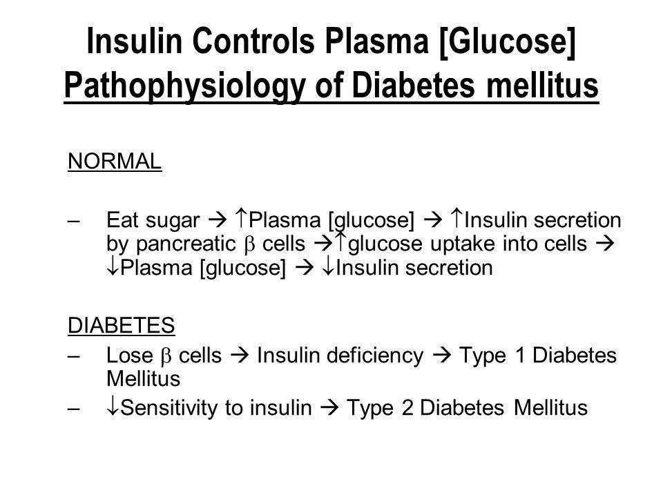 Insulin Controls Plasma [Glucose] Pathophysiology of Diabetes mellitus NORMAL –Eat sugar   Plasma [glucose]   Insulin secretion by pancreatic  ce