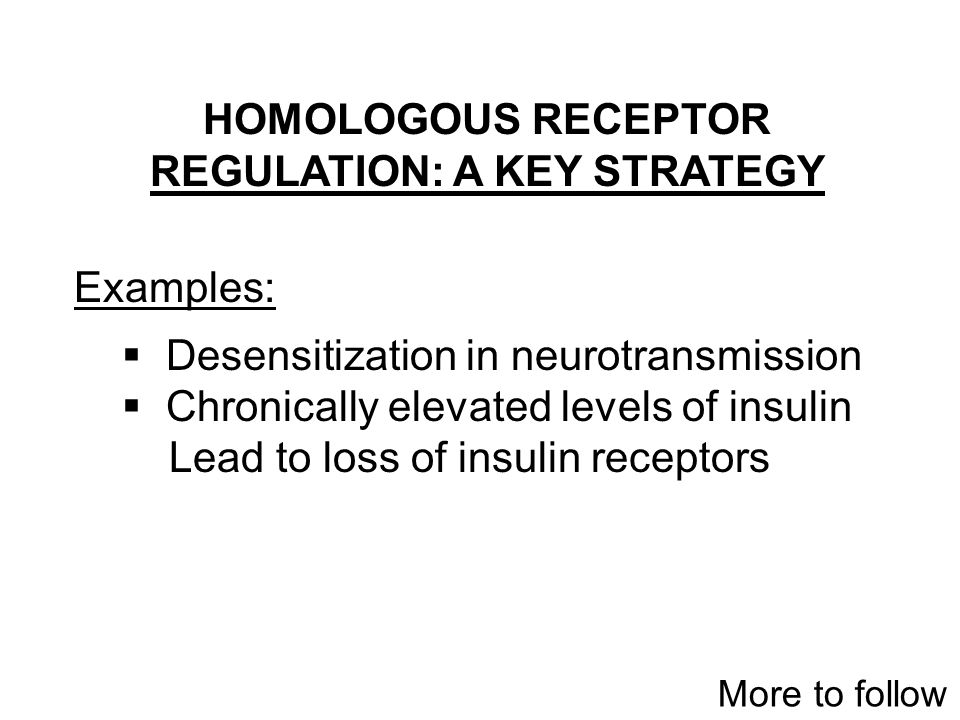 HOMOLOGOUS RECEPTOR REGULATION: A KEY STRATEGY Examples:  Desensitization in neurotransmission  Chronically elevated levels of insulin Lead to loss