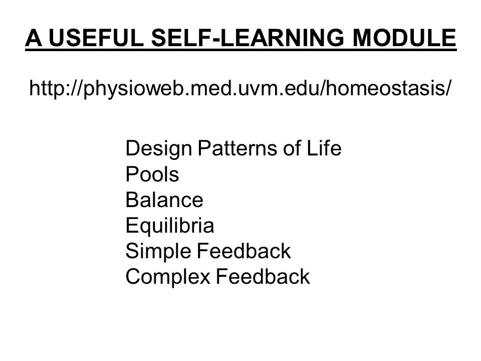 http://physioweb.med.uvm.edu/homeostasis/ A USEFUL SELF-LEARNING MODULE Design Patterns of Life Pools Balance Equilibria Simple Feedback Complex Feedback
