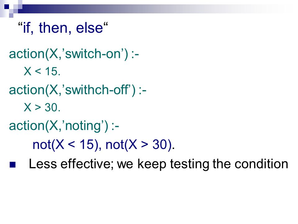 if, then, else action(X,'switch-on') :- X < 15. action(X,'swithch-off') :- X > 30.