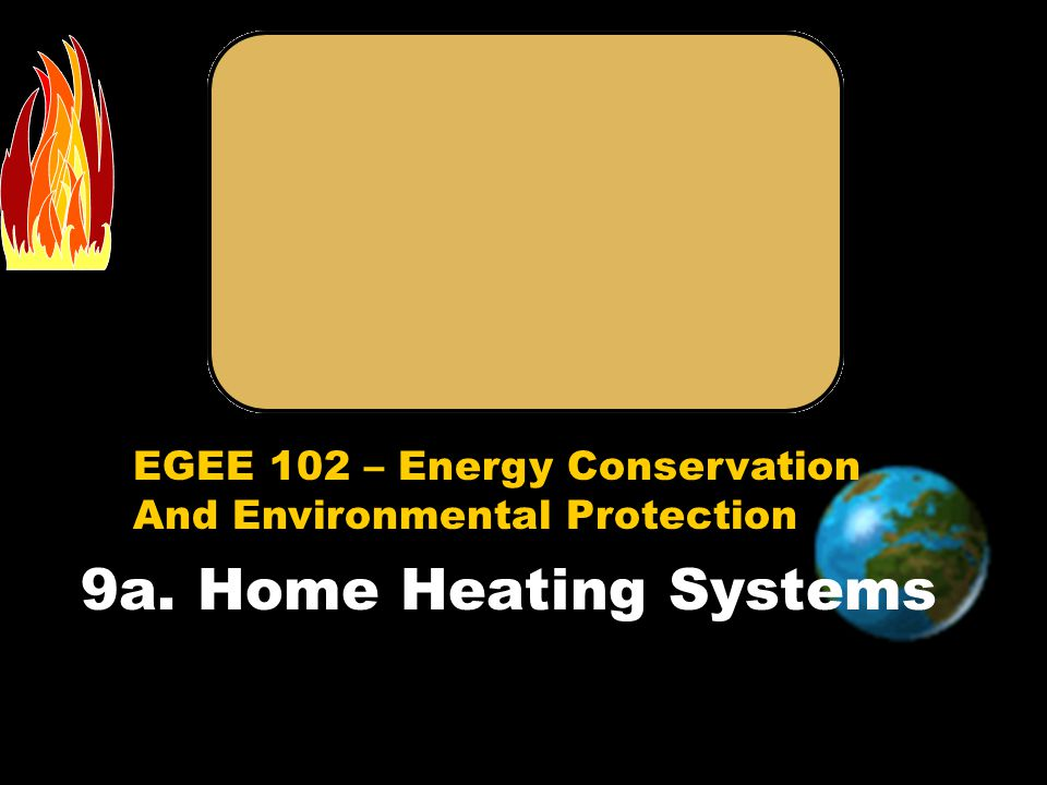 EGEE 102 – Energy Conservation And Environmental Protection 9a. Home Heating Systems