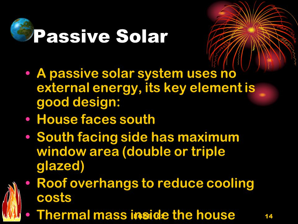 EGEE 10214 Passive Solar A passive solar system uses no external energy, its key element is good design: House faces south South facing side has maximum window area (double or triple glazed) Roof overhangs to reduce cooling costs Thermal mass inside the house (brick, stones or dark tile)