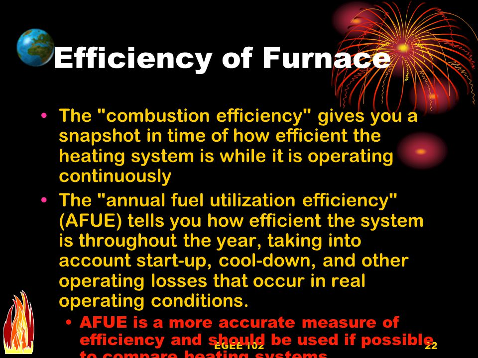 EGEE 10222 Efficiency of Furnace The combustion efficiency gives you a snapshot in time of how efficient the heating system is while it is operating continuously The annual fuel utilization efficiency (AFUE) tells you how efficient the system is throughout the year, taking into account start-up, cool-down, and other operating losses that occur in real operating conditions.