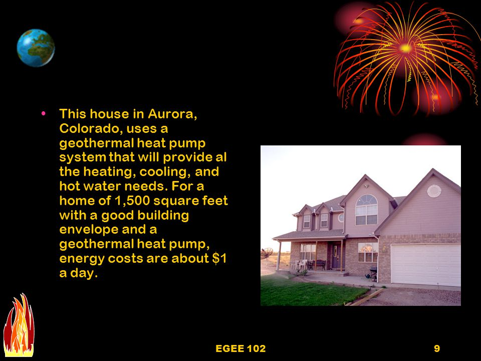 EGEE 1029 This house in Aurora, Colorado, uses a geothermal heat pump system that will provide al the heating, cooling, and hot water needs.