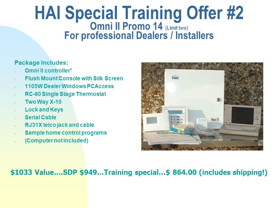 HAI Special Training Offer Omni LT Promo 11 (Limit two) For professional Dealers / Installers u Package Includes:  OmniLT controller 1  Universal Console with trim ring  1105W Dealer Windows PCAccess  Two Way X-10  Lock and Keys  Serial Cable  RJ31X telco jack and cable  Sample home control programs  (computer not included) n $551 Value….Only $ 459.00