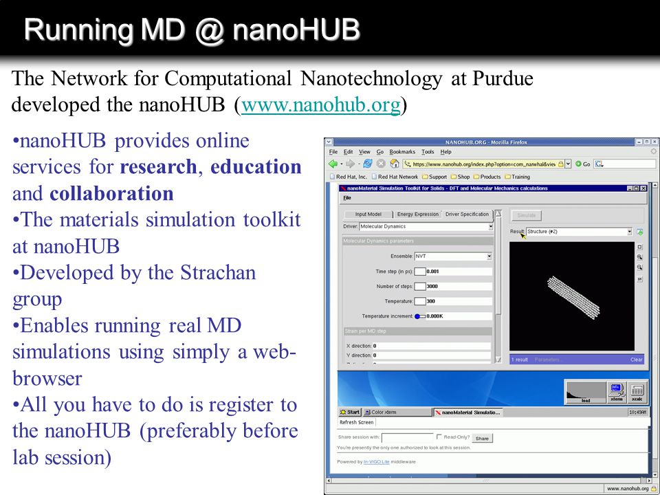 Running MD @ nanoHUB The Network for Computational Nanotechnology at Purdue developed the nanoHUB (www.nanohub.org)www.nanohub.org nanoHUB provides online services for research, education and collaboration The materials simulation toolkit at nanoHUB Developed by the Strachan group Enables running real MD simulations using simply a web- browser All you have to do is register to the nanoHUB (preferably before lab session)