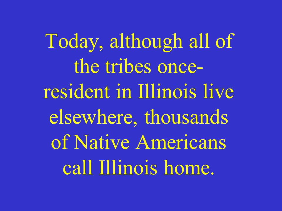 Today, although all of the tribes once- resident in Illinois live elsewhere, thousands of Native Americans call Illinois home.