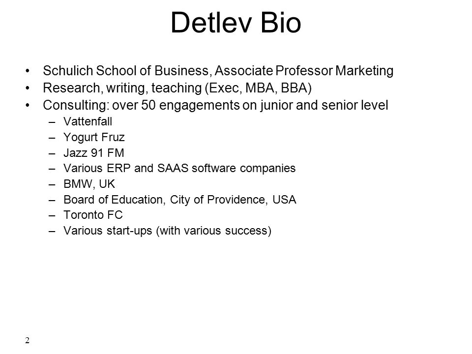 2 Detlev Bio Schulich School of Business, Associate Professor Marketing Research, writing, teaching (Exec, MBA, BBA) Consulting: over 50 engagements o