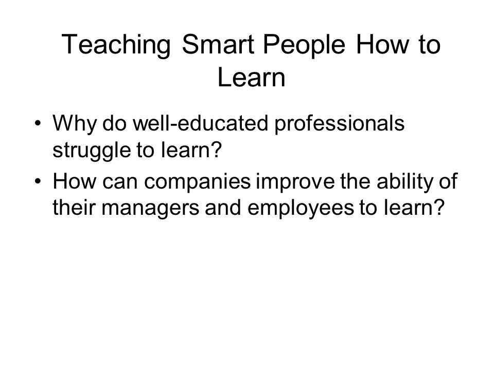 Teaching Smart People How to Learn Why do well-educated professionals struggle to learn? How can companies improve the ability of their managers and e