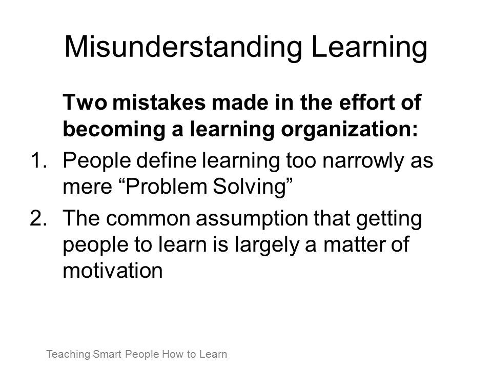 Misunderstanding Learning Two mistakes made in the effort of becoming a learning organization: 1.People define learning too narrowly as mere Problem Solving 2.The common assumption that getting people to learn is largely a matter of motivation Teaching Smart People How to Learn