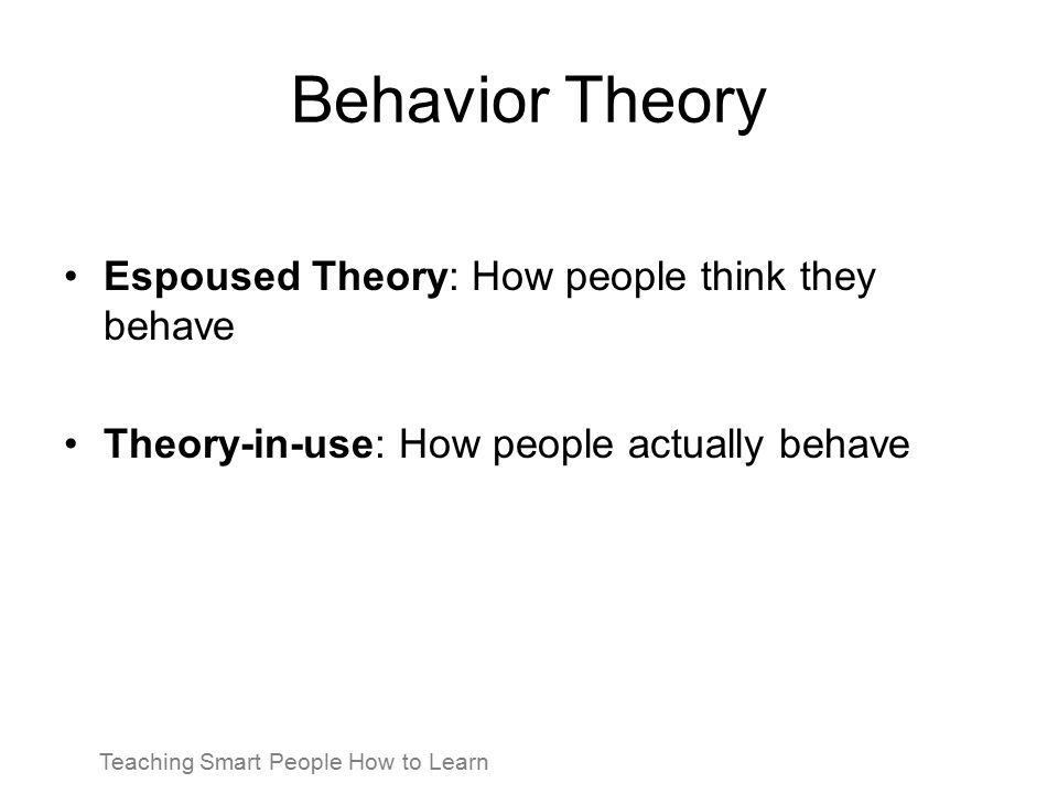 Behavior Theory Espoused Theory: How people think they behave Theory-in-use: How people actually behave Teaching Smart People How to Learn