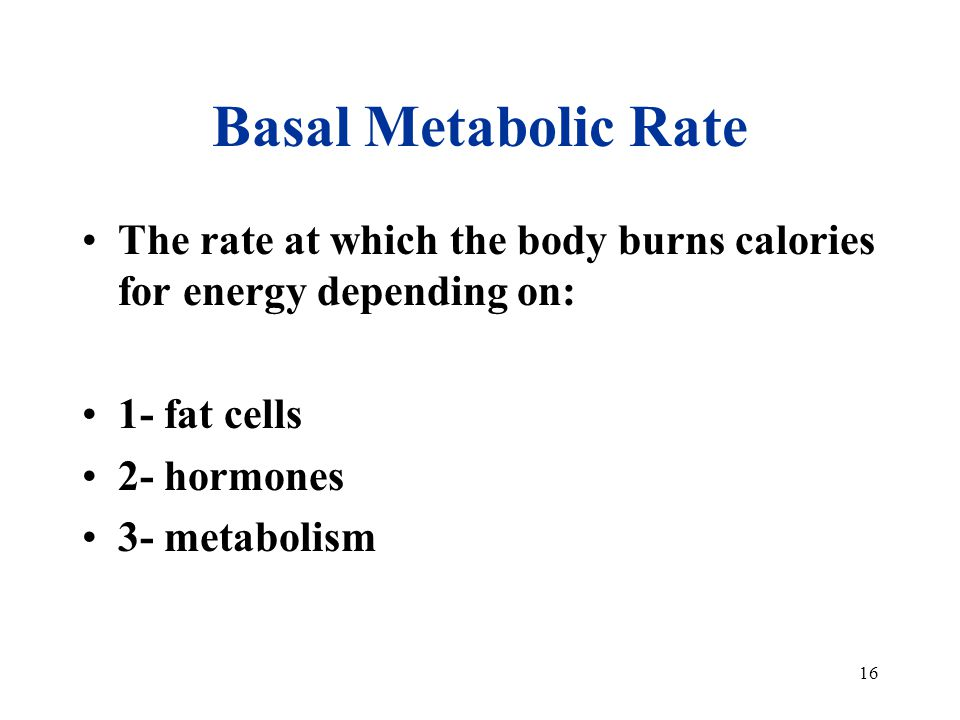 16 Basal Metabolic Rate The rate at which the body burns calories for energy depending on: 1- fat cells 2- hormones 3- metabolism