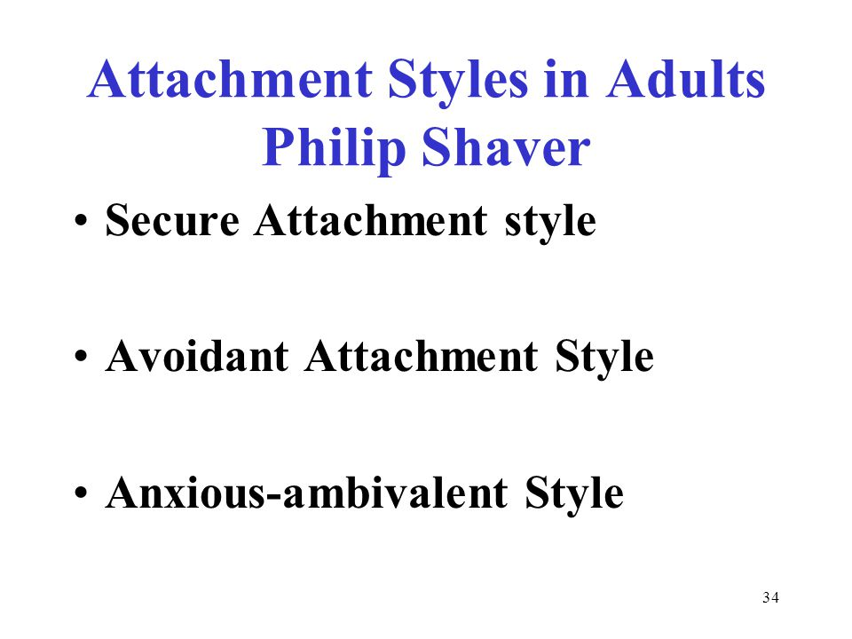 34 Attachment Styles in Adults Philip Shaver Secure Attachment style Avoidant Attachment Style Anxious-ambivalent Style