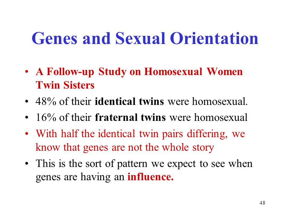 48 Genes and Sexual Orientation A Follow-up Study on Homosexual Women Twin Sisters 48% of their identical twins were homosexual.